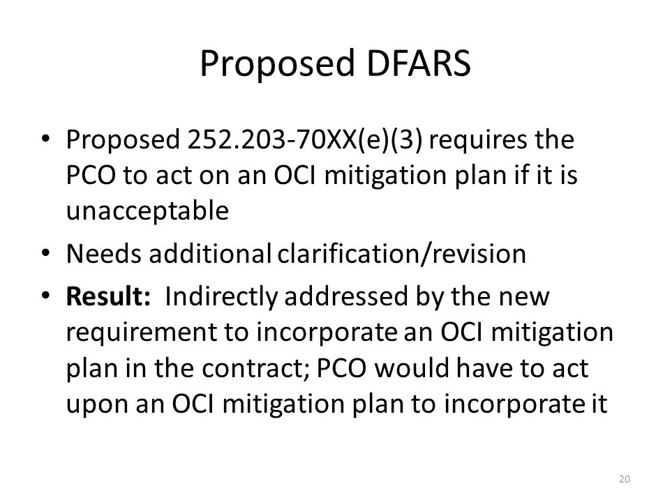 Proposed DFARS Proposed 252.203-70XX(e)(3) requires the PCO to act on an OCI mitigation plan if it is unacceptable Needs additional clarification/revision Result: Indirectly addressed by the new requirement to incorporate an OCI mitigation plan in the contract; PCO would have to act upon an OCI mitigation plan to incorporate it 20