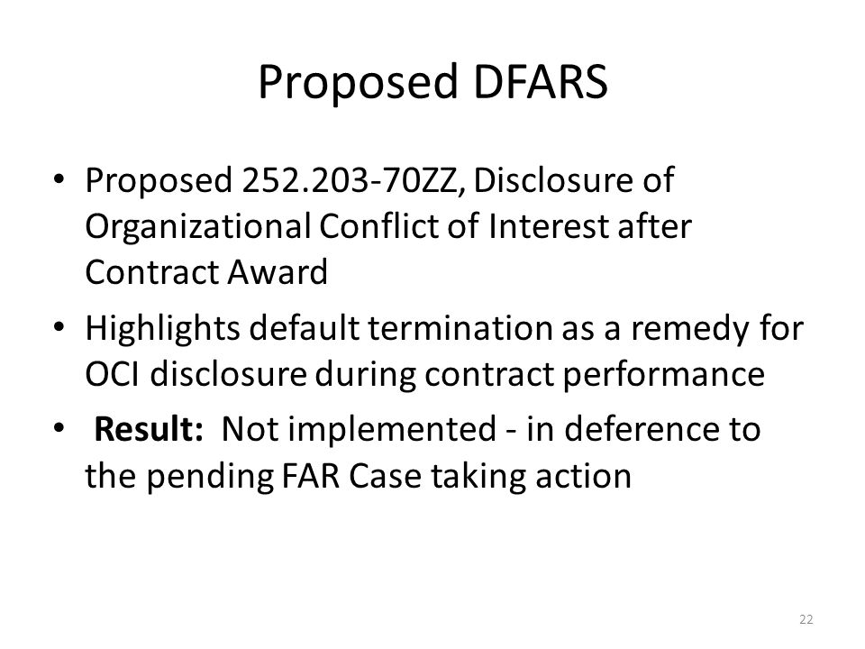 Proposed DFARS Proposed 252.203-70ZZ, Disclosure of Organizational Conflict of Interest after Contract Award Highlights default termination as a remedy for OCI disclosure during contract performance Result: Not implemented - in deference to the pending FAR Case taking action 22