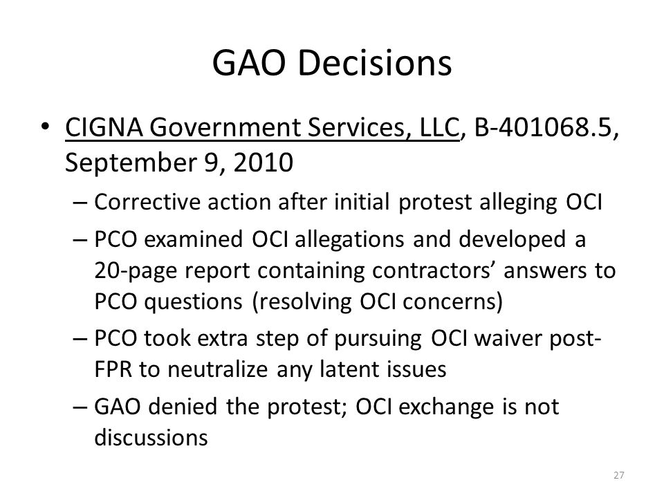 GAO Decisions CIGNA Government Services, LLC, B-401068.5, September 9, 2010 – Corrective action after initial protest alleging OCI – PCO examined OCI allegations and developed a 20-page report containing contractors' answers to PCO questions (resolving OCI concerns) – PCO took extra step of pursuing OCI waiver post- FPR to neutralize any latent issues – GAO denied the protest; OCI exchange is not discussions 27
