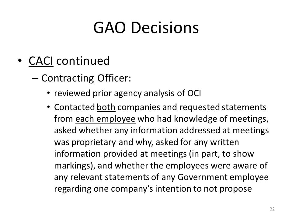 GAO Decisions CACI continued – Contracting Officer: reviewed prior agency analysis of OCI Contacted both companies and requested statements from each employee who had knowledge of meetings, asked whether any information addressed at meetings was proprietary and why, asked for any written information provided at meetings (in part, to show markings), and whether the employees were aware of any relevant statements of any Government employee regarding one company's intention to not propose 32