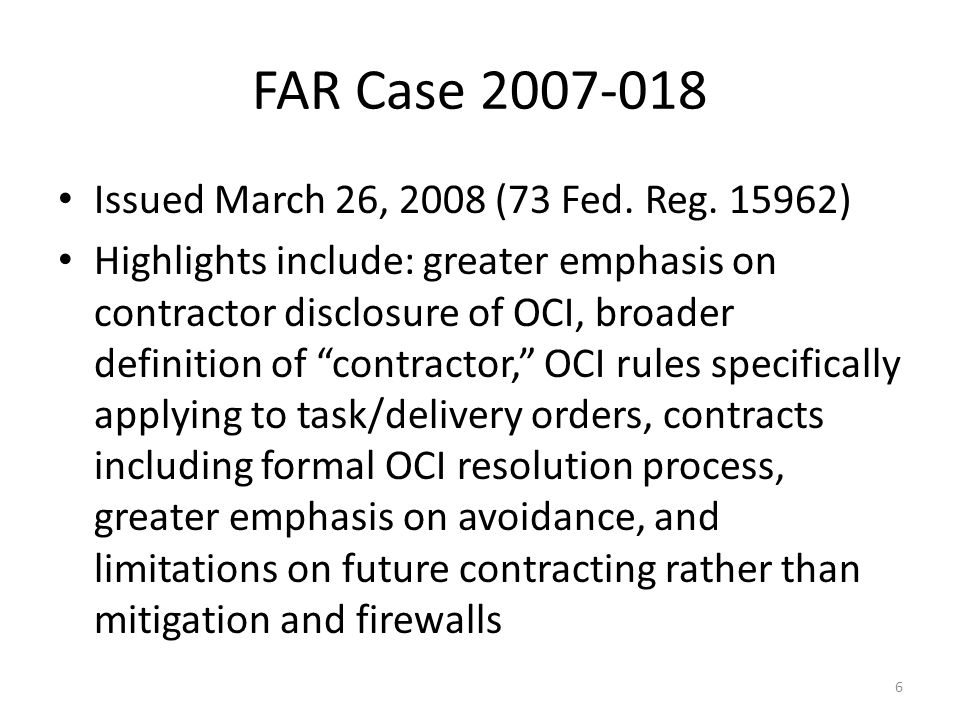 FAR Case 2007-018 Issued March 26, 2008 (73 Fed. Reg. 15962) Highlights include: greater emphasis on contractor disclosure of OCI, broader definition