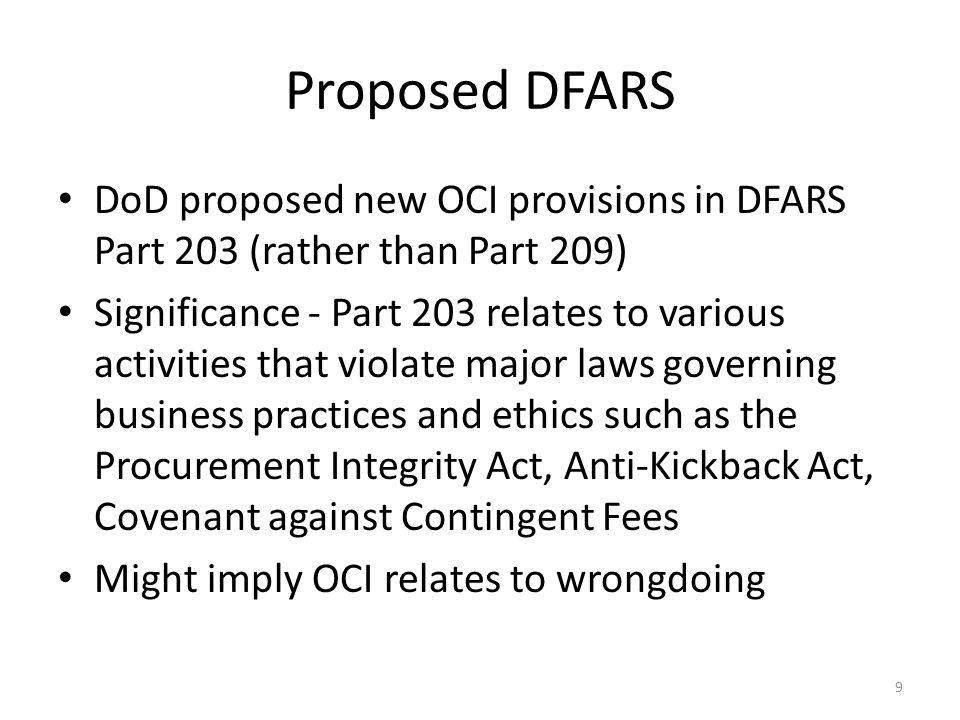 Proposed DFARS DoD proposed new OCI provisions in DFARS Part 203 (rather than Part 209) Significance - Part 203 relates to various activities that violate major laws governing business practices and ethics such as the Procurement Integrity Act, Anti-Kickback Act, Covenant against Contingent Fees Might imply OCI relates to wrongdoing 9