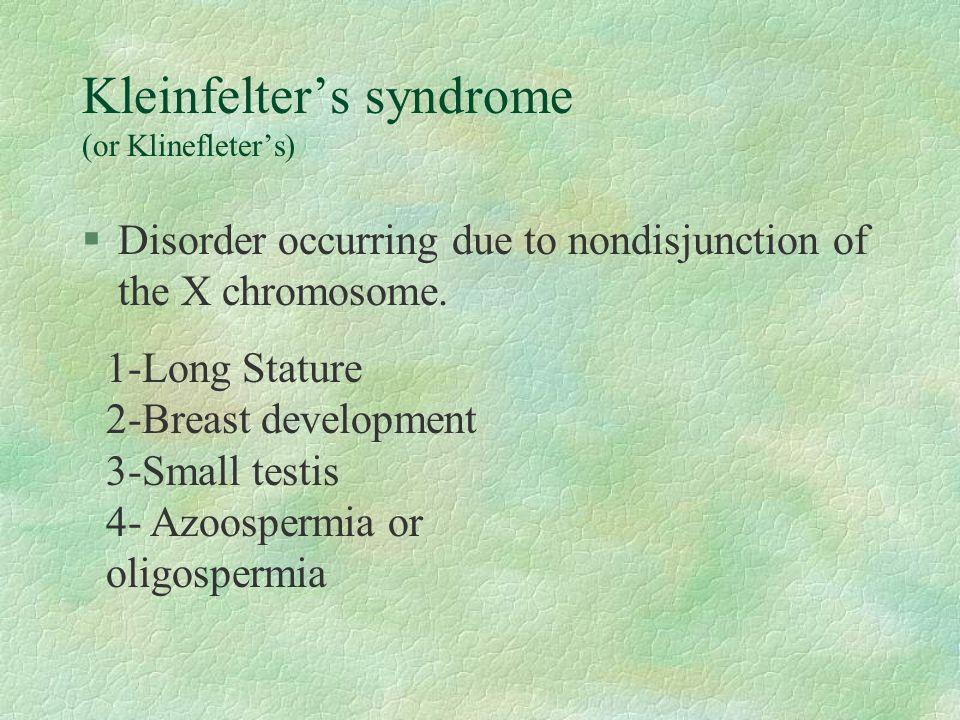 Kleinfelter's syndrome (or Klinefleter's) §Disorder occurring due to nondisjunction of the X chromosome.