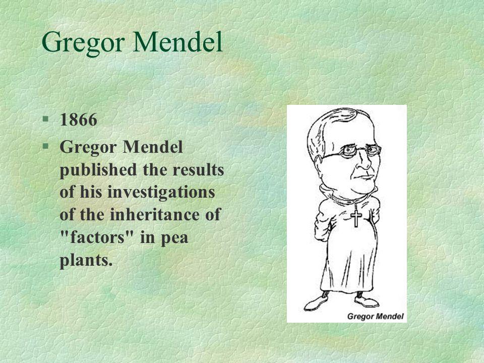 Gregor Mendel §1866 §Gregor Mendel published the results of his investigations of the inheritance of factors in pea plants.