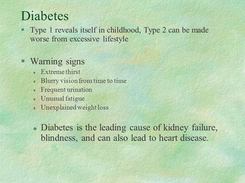 Diabetes §Type 1 reveals itself in childhood, Type 2 can be made worse from excessive lifestyle §Warning signs l Extreme thirst l Blurry vision from time to time l Frequent urination l Unusual fatigue l Unexplained weight loss l Diabetes is the leading cause of kidney failure, blindness, and can also lead to heart disease.