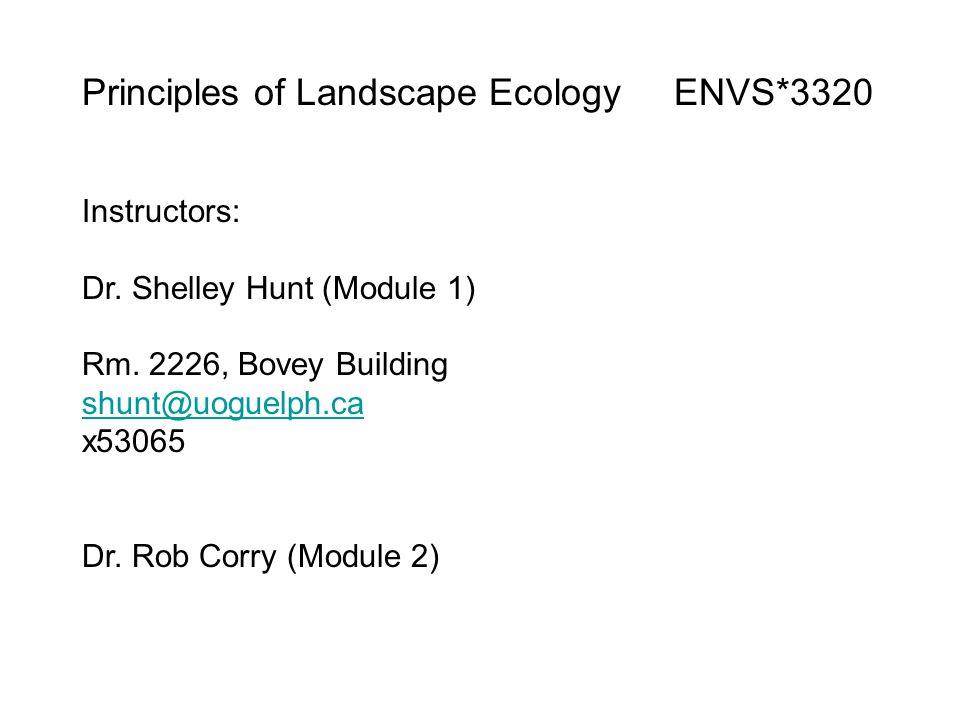 Principles of Landscape Ecology ENVS*3320 Instructors: Dr. Shelley Hunt (Module 1) Rm. 2226, Bovey Building shunt@uoguelph.ca x53065 Dr. Rob Corry (Mo