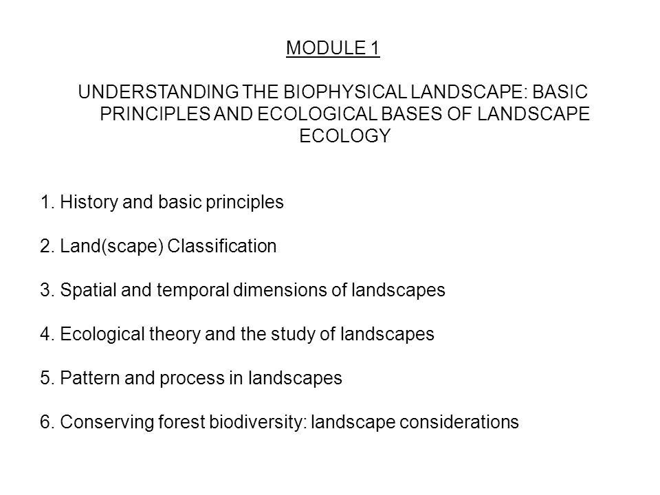 MODULE 1 UNDERSTANDING THE BIOPHYSICAL LANDSCAPE: BASIC PRINCIPLES AND ECOLOGICAL BASES OF LANDSCAPE ECOLOGY 1. History and basic principles 2. Land(s