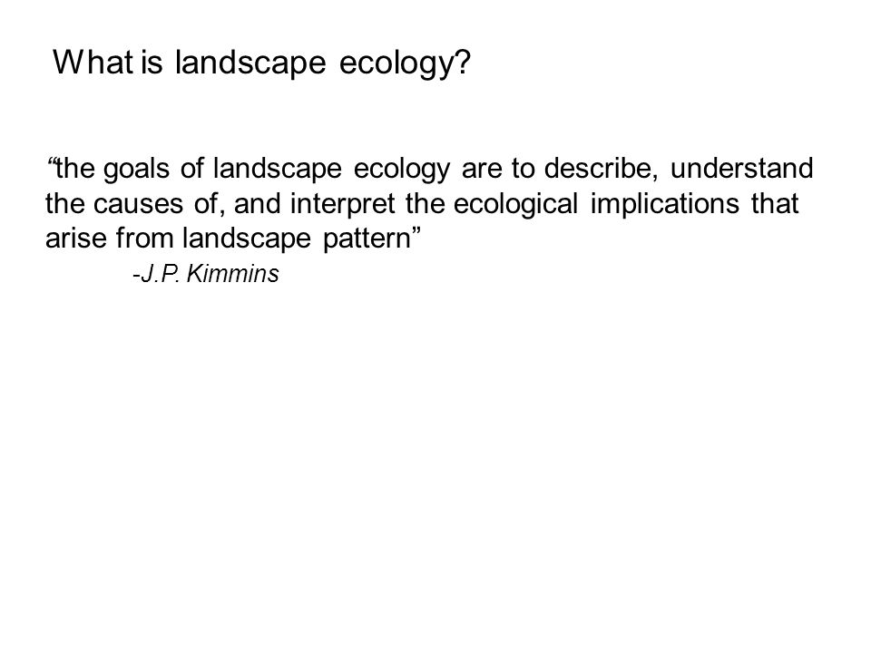 the goals of landscape ecology are to describe, understand the causes of, and interpret the ecological implications that arise from landscape pattern -J.P.