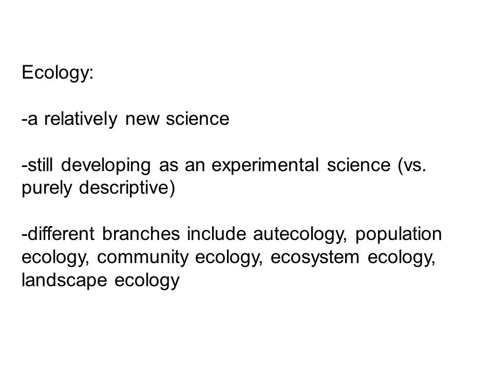 Ecology: -a relatively new science -still developing as an experimental science (vs. purely descriptive) -different branches include autecology, popul