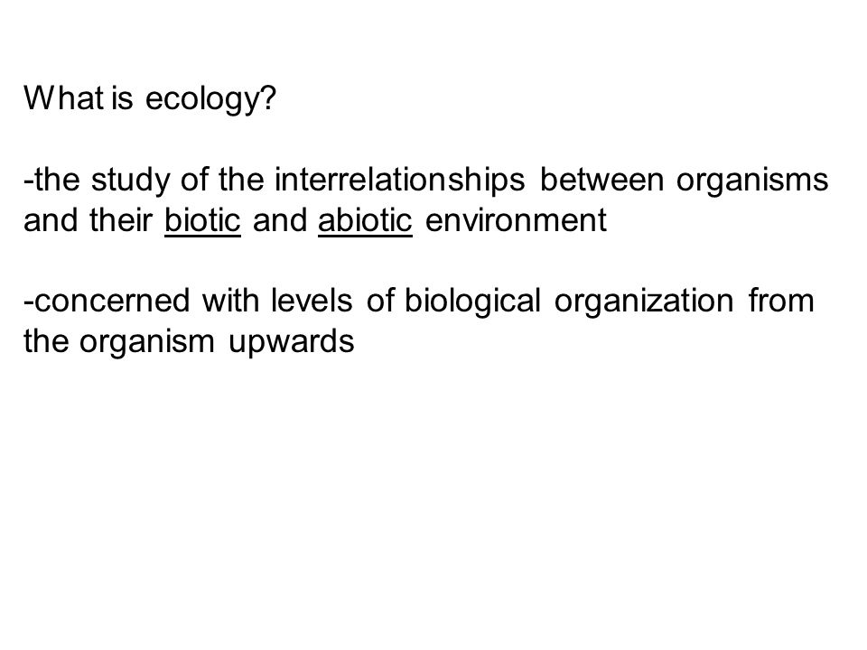 What is ecology? -the study of the interrelationships between organisms and their biotic and abiotic environment -concerned with levels of biological