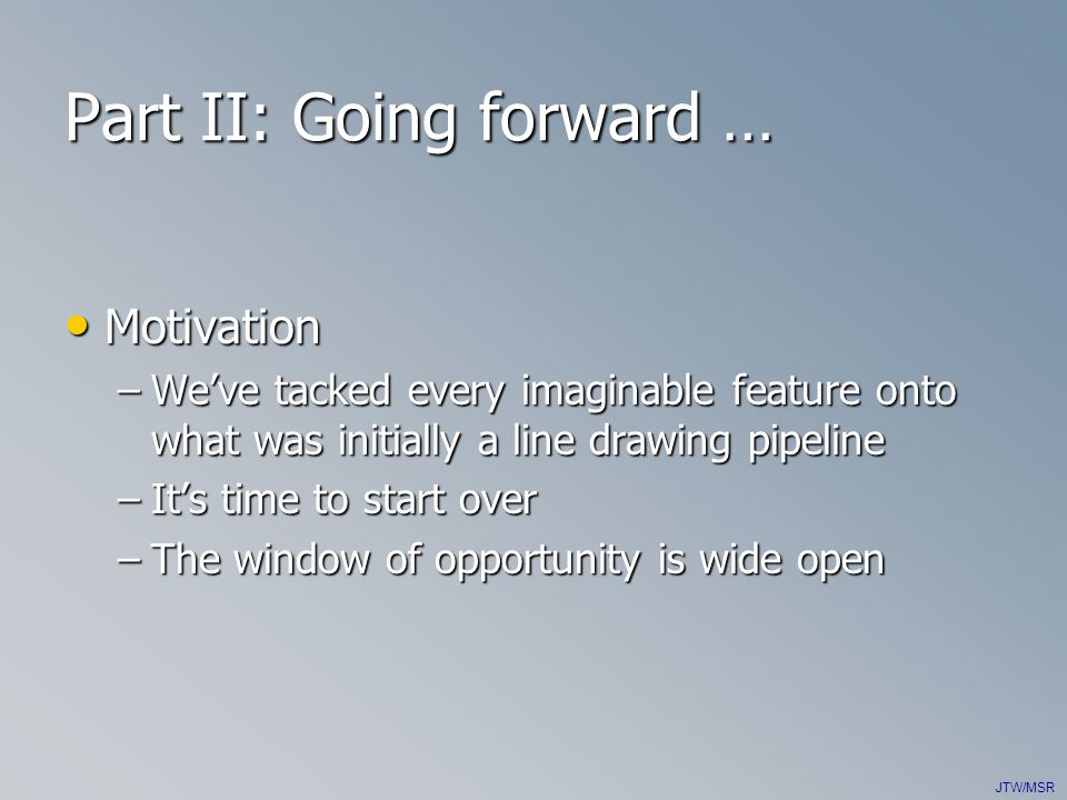 JTW/MSR Part II: Going forward … Motivation Motivation –We've tacked every imaginable feature onto what was initially a line drawing pipeline –It's time to start over –The window of opportunity is wide open