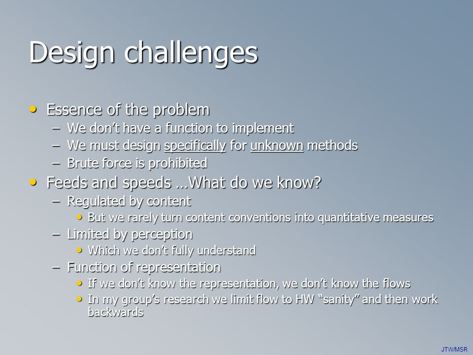 JTW/MSR Design challenges Essence of the problem Essence of the problem –We don't have a function to implement –We must design specifically for unknown methods –Brute force is prohibited Feeds and speeds …What do we know.