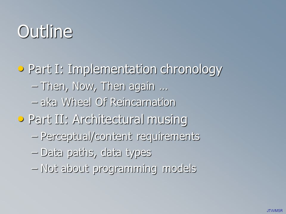 JTW/MSR Outline Part I: Implementation chronology Part I: Implementation chronology –Then, Now, Then again … –aka Wheel Of Reincarnation Part II: Architectural musing Part II: Architectural musing –Perceptual/content requirements –Data paths, data types –Not about programming models