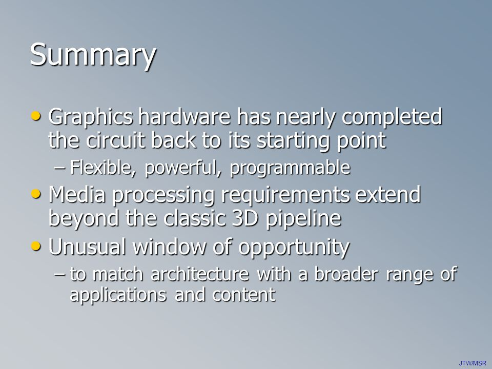 JTW/MSR Summary Graphics hardware has nearly completed the circuit back to its starting point Graphics hardware has nearly completed the circuit back to its starting point –Flexible, powerful, programmable Media processing requirements extend beyond the classic 3D pipeline Media processing requirements extend beyond the classic 3D pipeline Unusual window of opportunity Unusual window of opportunity –to match architecture with a broader range of applications and content