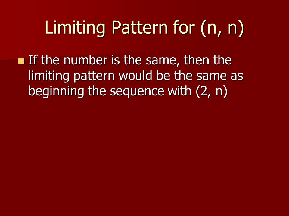 Limiting Pattern for (n, n) If the number is the same, then the limiting pattern would be the same as beginning the sequence with (2, n) If the number is the same, then the limiting pattern would be the same as beginning the sequence with (2, n)