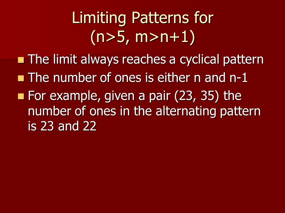 Limiting Patterns for (n>5, m>n+1) The limit always reaches a cyclical pattern The limit always reaches a cyclical pattern The number of ones is either n and n-1 The number of ones is either n and n-1 For example, given a pair (23, 35) the number of ones in the alternating pattern is 23 and 22 For example, given a pair (23, 35) the number of ones in the alternating pattern is 23 and 22
