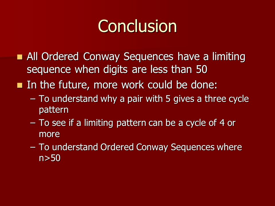 Conclusion All Ordered Conway Sequences have a limiting sequence when digits are less than 50 All Ordered Conway Sequences have a limiting sequence when digits are less than 50 In the future, more work could be done: In the future, more work could be done: –To understand why a pair with 5 gives a three cycle pattern –To see if a limiting pattern can be a cycle of 4 or more –To understand Ordered Conway Sequences where n>50