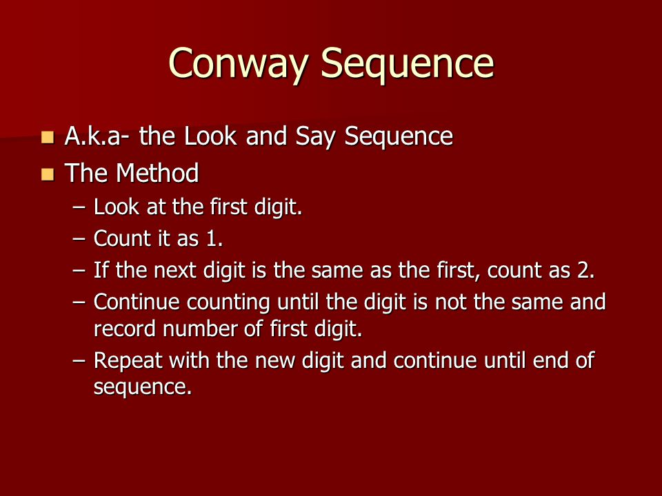 Conway Sequence A.k.a- the Look and Say Sequence A.k.a- the Look and Say Sequence The Method The Method –Look at the first digit.