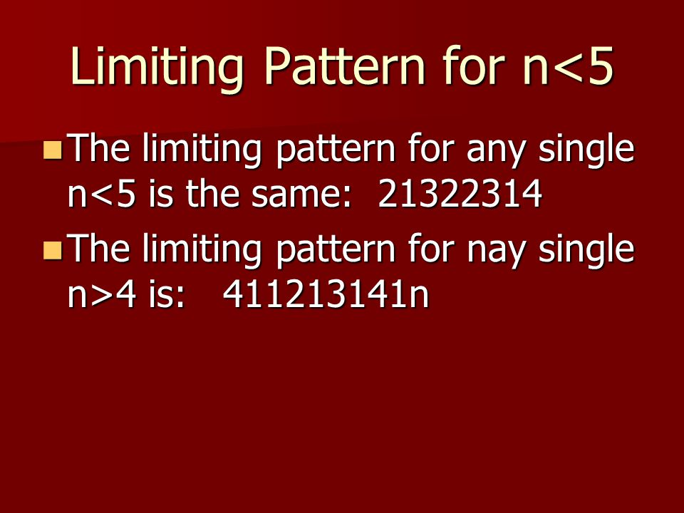 Limiting Pattern for n<5 The limiting pattern for any single n<5 is the same: 21322314 The limiting pattern for any single n<5 is the same: 21322314 The limiting pattern for nay single n>4 is: 411213141n The limiting pattern for nay single n>4 is: 411213141n