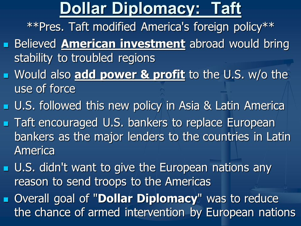 Dollar Diplomacy: Taft **Pres. Taft modified America's foreign policy** Believed American investment abroad would bring stability to troubled regions