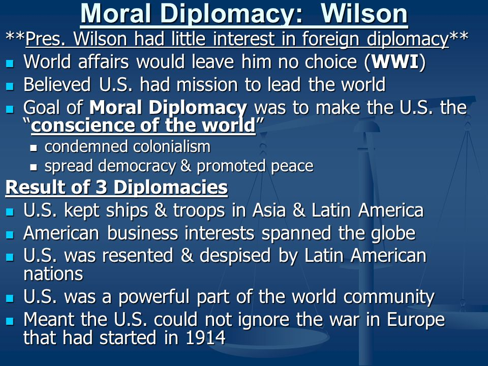 Moral Diplomacy: Wilson **Pres. Wilson had little interest in foreign diplomacy** World affairs would leave him no choice (WWI) World affairs would le