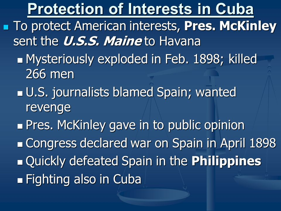 Protection of Interests in Cuba To protect American interests, Pres. McKinley sent the U.S.S. Maine to Havana To protect American interests, Pres. McK