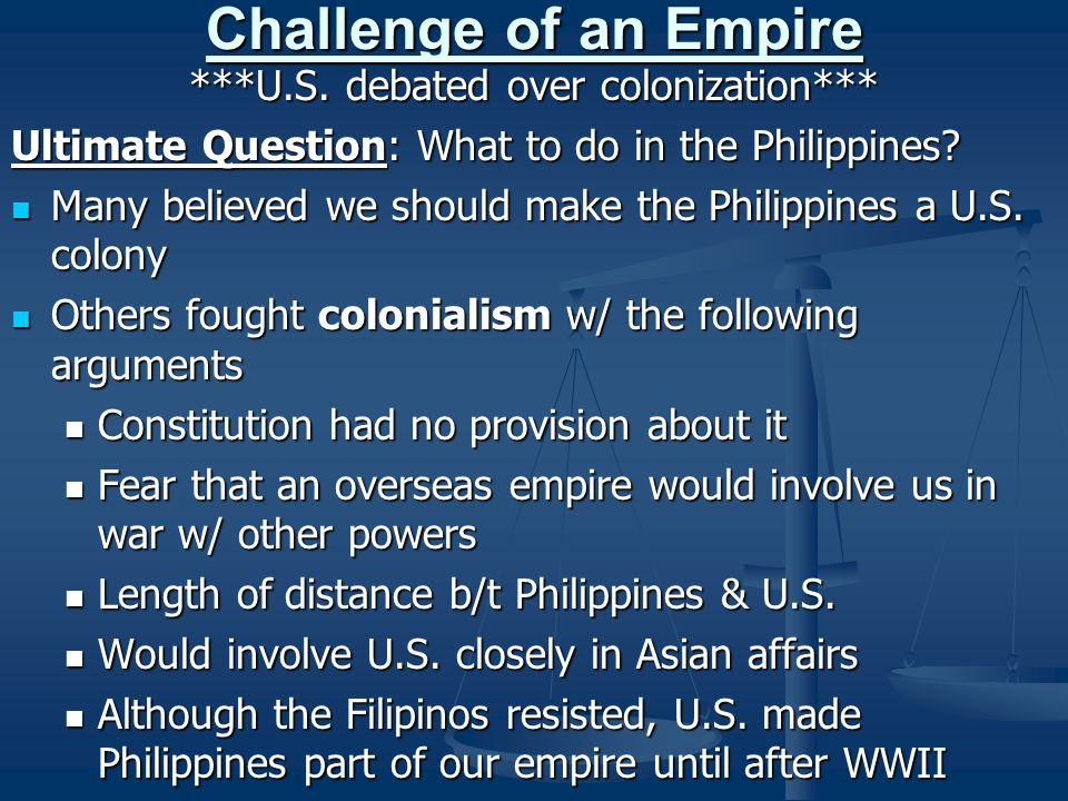 Challenge of an Empire ***U.S. debated over colonization*** Ultimate Question: What to do in the Philippines? Many believed we should make the Philipp