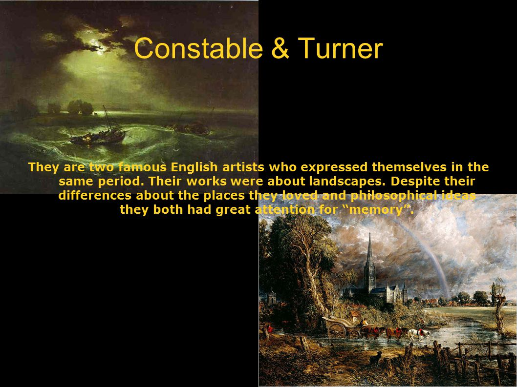 Constable & Turner They are two famous English artists who expressed themselves in the same period. Their works were about landscapes. Despite their d