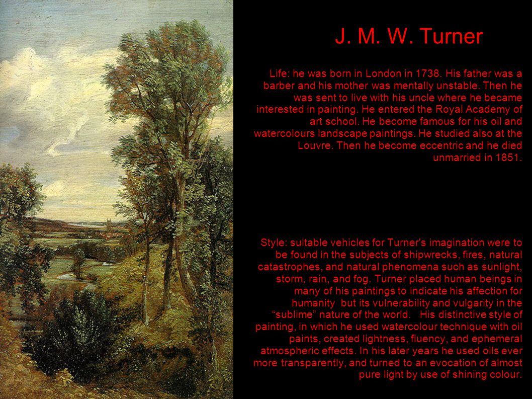 J. M. W. Turner Life: he was born in London in 1738. His father was a barber and his mother was mentally unstable. Then he was sent to live with his u
