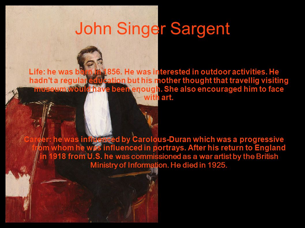 John Singer Sargent Life: he was born in 1856. He was interested in outdoor activities. He hadn't a regular education but his mother thought that trav