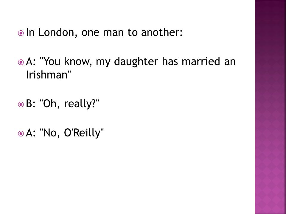  In London, one man to another:  A: You know, my daughter has married an Irishman  B: Oh, really  A: No, O Reilly