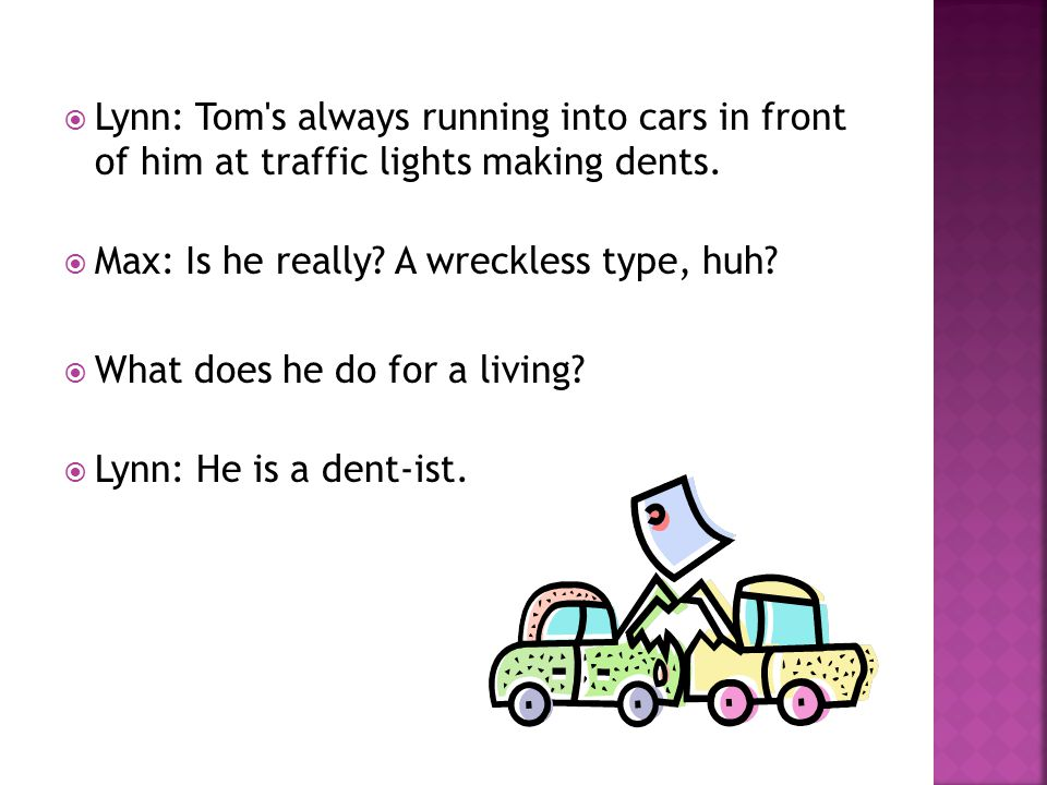  Lynn: Tom s always running into cars in front of him at traffic lights making dents.