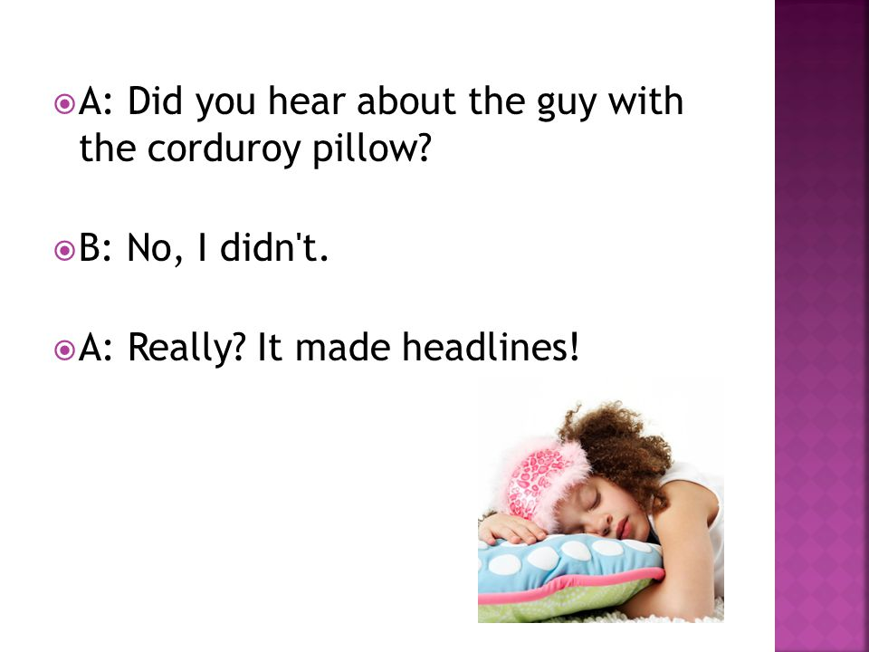  A: Did you hear about the guy with the corduroy pillow.