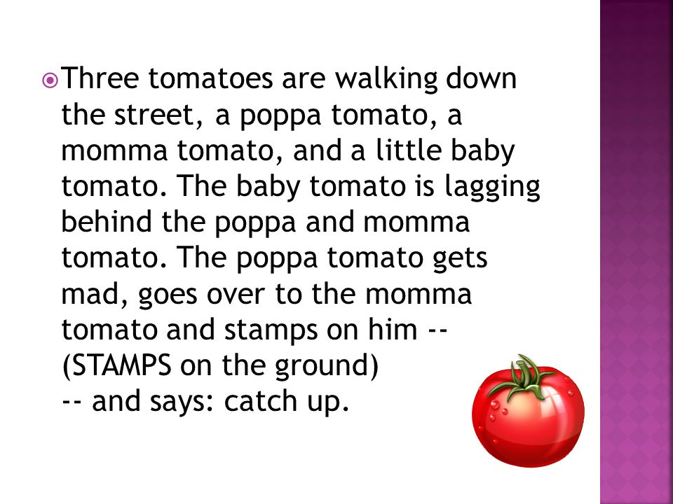  Three tomatoes are walking down the street, a poppa tomato, a momma tomato, and a little baby tomato. The baby tomato is lagging behind the poppa an