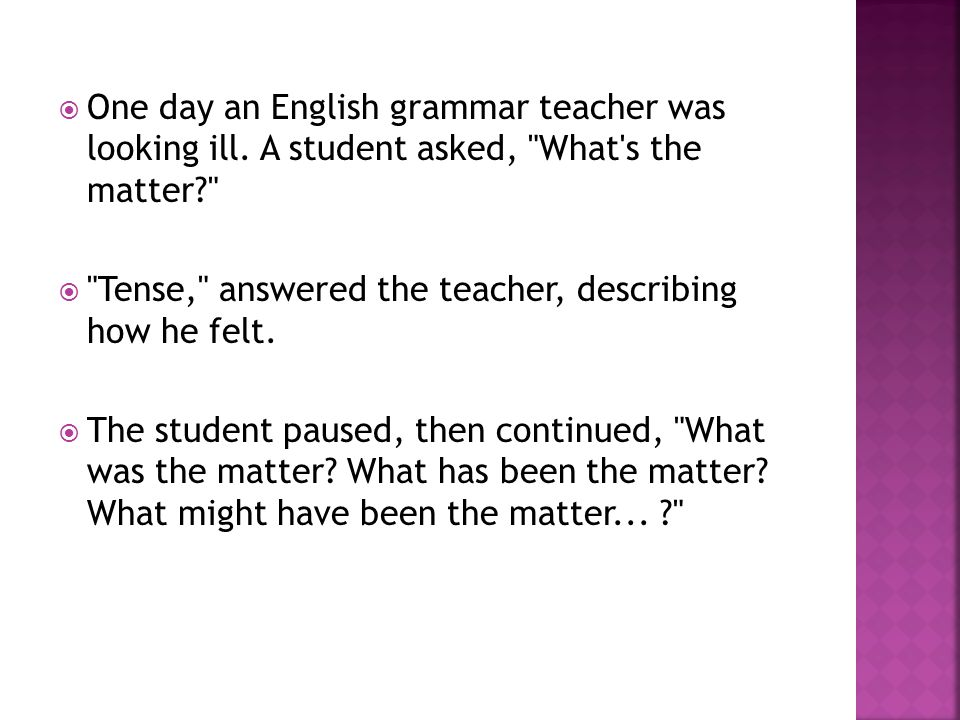  One day an English grammar teacher was looking ill.