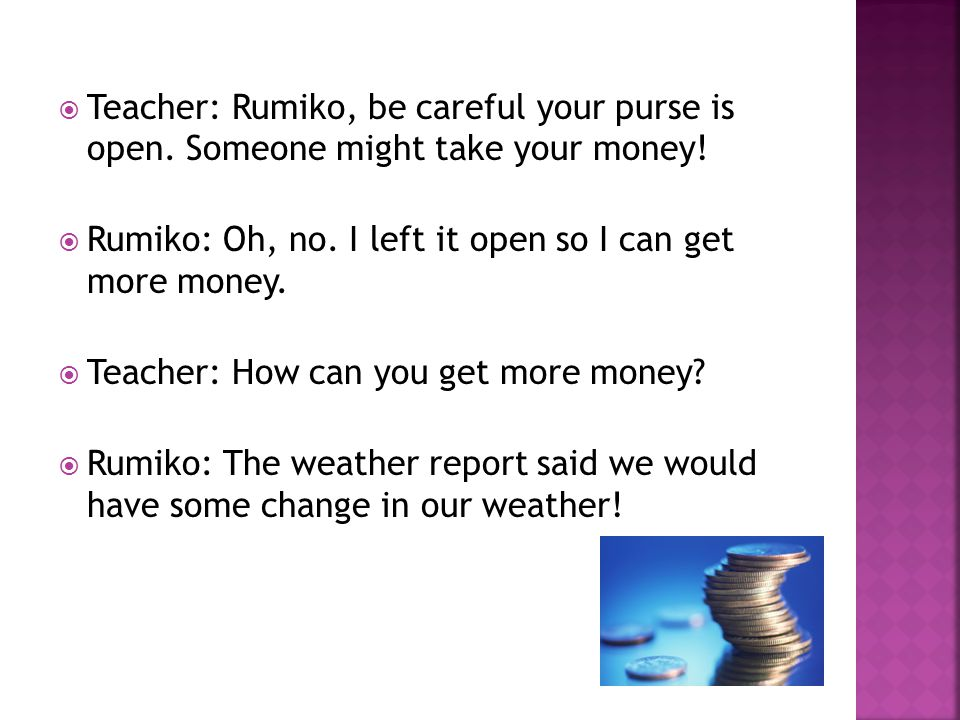  Teacher: Rumiko, be careful your purse is open. Someone might take your money.
