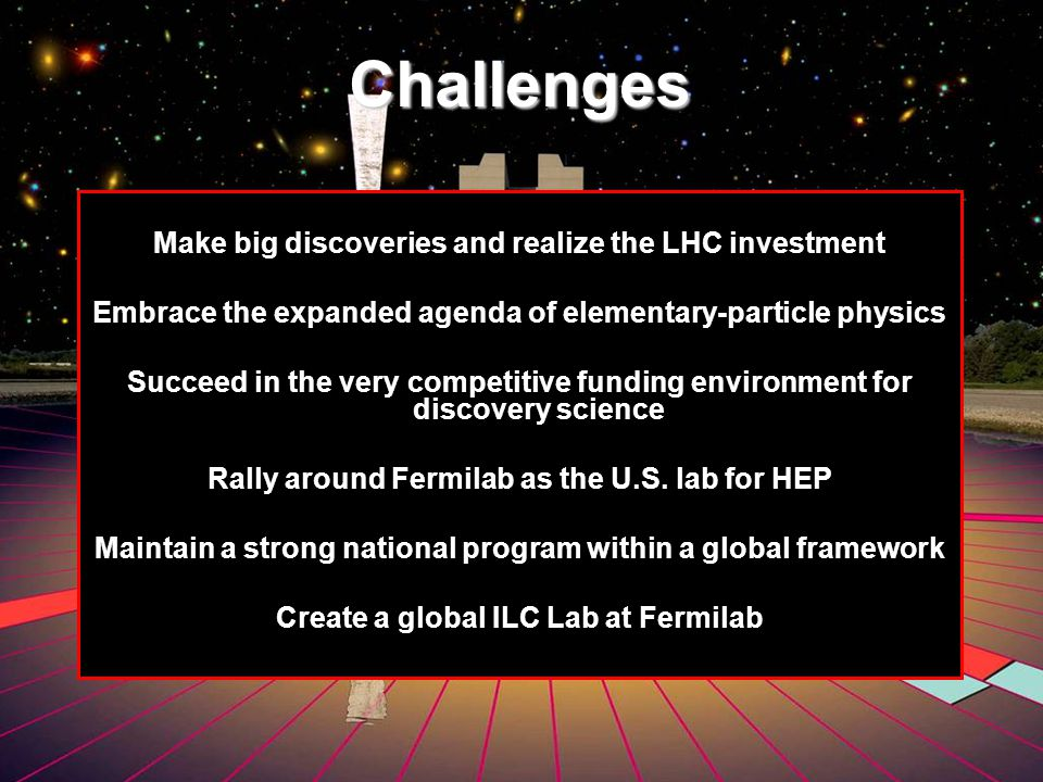 Challenges Make big discoveries and realize the LHC investment Embrace the expanded agenda of elementary-particle physics Succeed in the very competitive funding environment for discovery science Rally around Fermilab as the U.S.