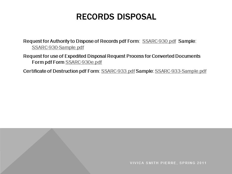 Request for Authority to Dispose of Records pdf Form: SSARC-930.pdf Sample: SSARC-930-Sample.pdfSSARC-930.pdf SSARC-930-Sample.pdf Request for use of Expedited Disposal Request Process for Converted Documents Form pdf Form SSARC-930e.pdfSSARC-930e.pdf Certificate of Destruction pdf Form: SSARC-933.pdf Sample: SSARC-933-Sample.pdfSSARC-933.pdfSSARC-933-Sample.pdf VIVICA SMITH PIERRE, SPRING 2011 RECORDS DISPOSAL