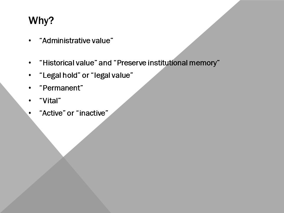 """Why? """"Administrative value"""" """"Historical value"""" and """"Preserve institutional memory"""" """"Legal hold"""" or """"legal value"""" """"Permanent"""" """"Vital"""" """"Active"""" or """"inac"""