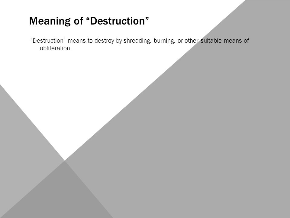 Meaning of Destruction Destruction means to destroy by shredding, burning, or other suitable means of obliteration.