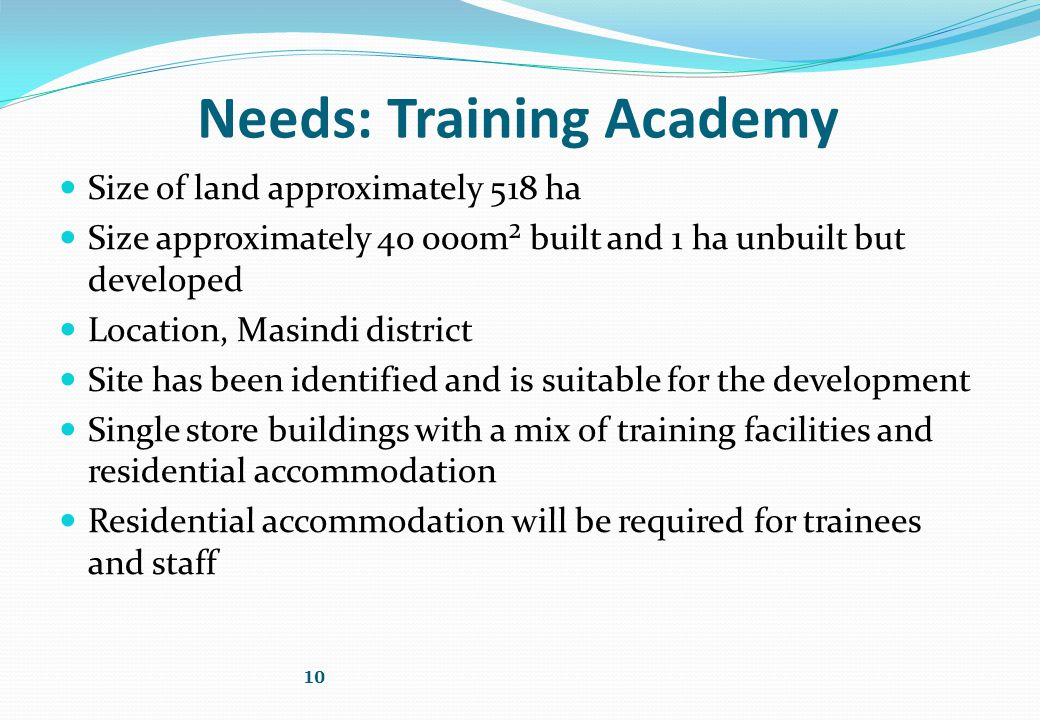 Needs: Training Academy Size of land approximately 518 ha Size approximately 40 000m² built and 1 ha unbuilt but developed Location, Masindi district Site has been identified and is suitable for the development Single store buildings with a mix of training facilities and residential accommodation Residential accommodation will be required for trainees and staff 10