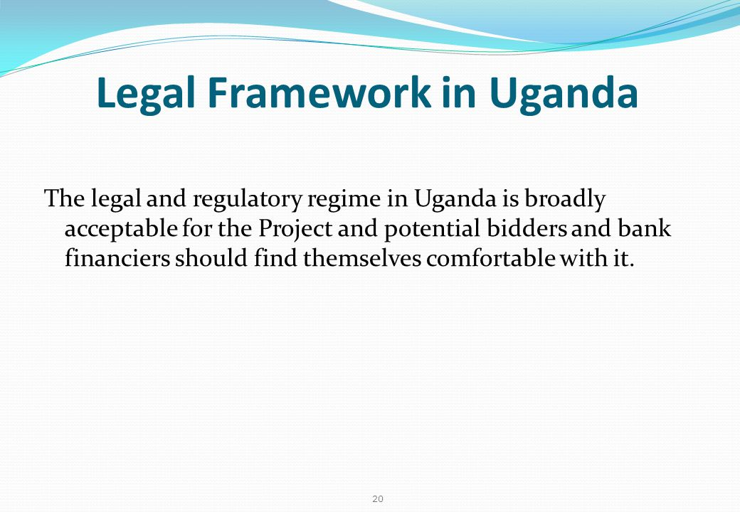 20 Legal Framework in Uganda The legal and regulatory regime in Uganda is broadly acceptable for the Project and potential bidders and bank financiers