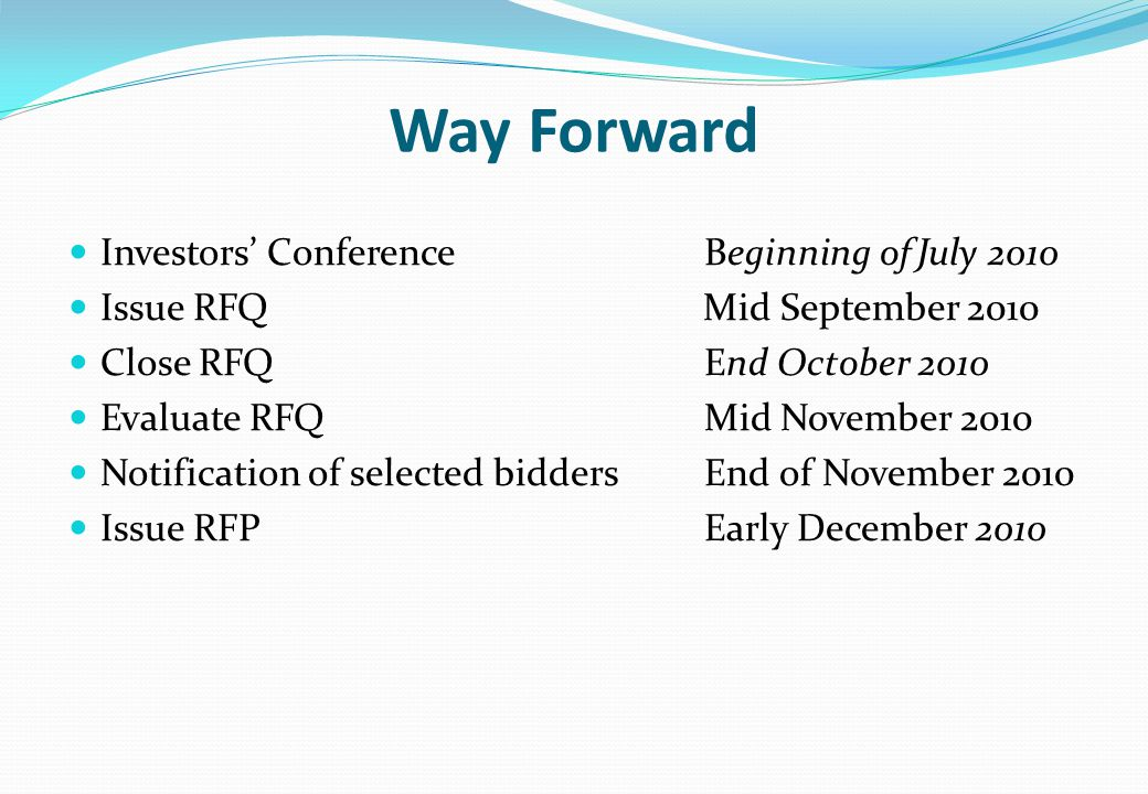 Way Forward Investors' ConferenceBeginning of July 2010 Issue RFQ Mid September 2010 Close RFQEnd October 2010 Evaluate RFQMid November 2010 Notification of selected biddersEnd of November 2010 Issue RFPEarly December 2010
