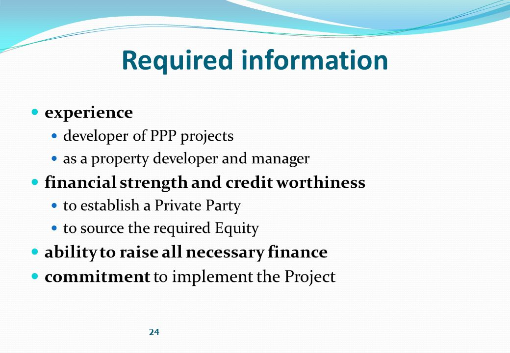 Required information experience developer of PPP projects as a property developer and manager financial strength and credit worthiness to establish a Private Party to source the required Equity ability to raise all necessary finance commitment to implement the Project 24