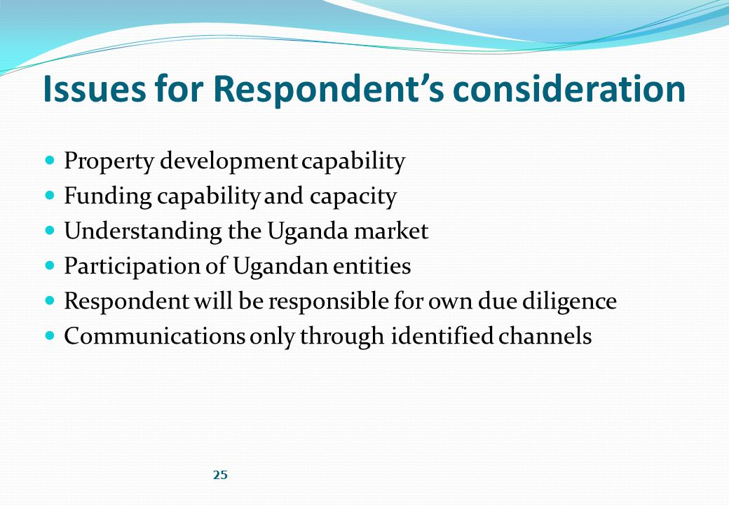 Issues for Respondent's consideration Property development capability Funding capability and capacity Understanding the Uganda market Participation of