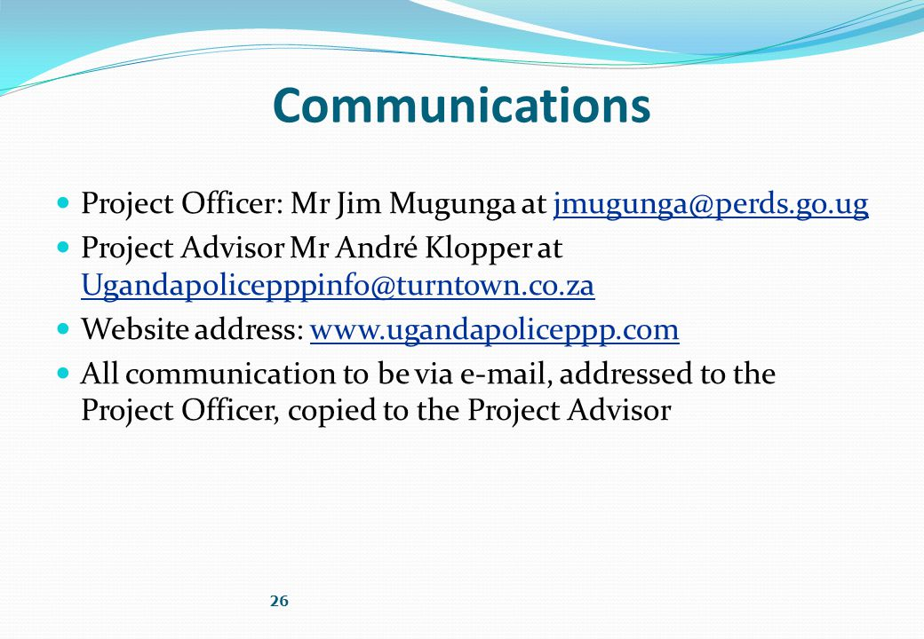 Communications Project Officer: Mr Jim Mugunga at jmugunga@perds.go.ug Project Advisor Mr André Klopper at Ugandapolicepppinfo@turntown.co.za Website address: www.ugandapoliceppp.com All communication to be via e-mail, addressed to the Project Officer, copied to the Project Advisor 26