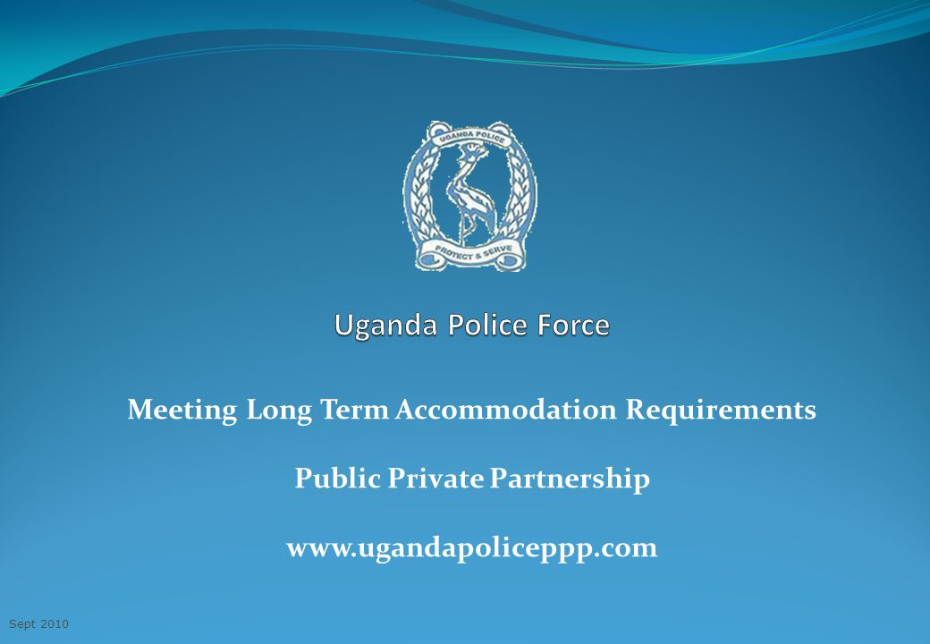 Meeting Long Term Accommodation Requirements Public Private Partnership www.ugandapoliceppp.com Sept 2010