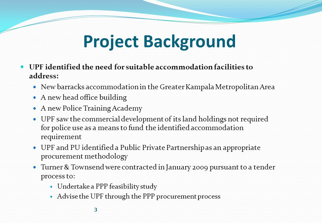 Project Background UPF identified the need for suitable accommodation facilities to address: New barracks accommodation in the Greater Kampala Metropolitan Area A new head office building A new Police Training Academy UPF saw the commercial development of its land holdings not required for police use as a means to fund the identified accommodation requirement UPF and PU identified a Public Private Partnership as an appropriate procurement methodology Turner & Townsend were contracted in January 2009 pursuant to a tender process to: Undertake a PPP feasibility study Advise the UPF through the PPP procurement process 3