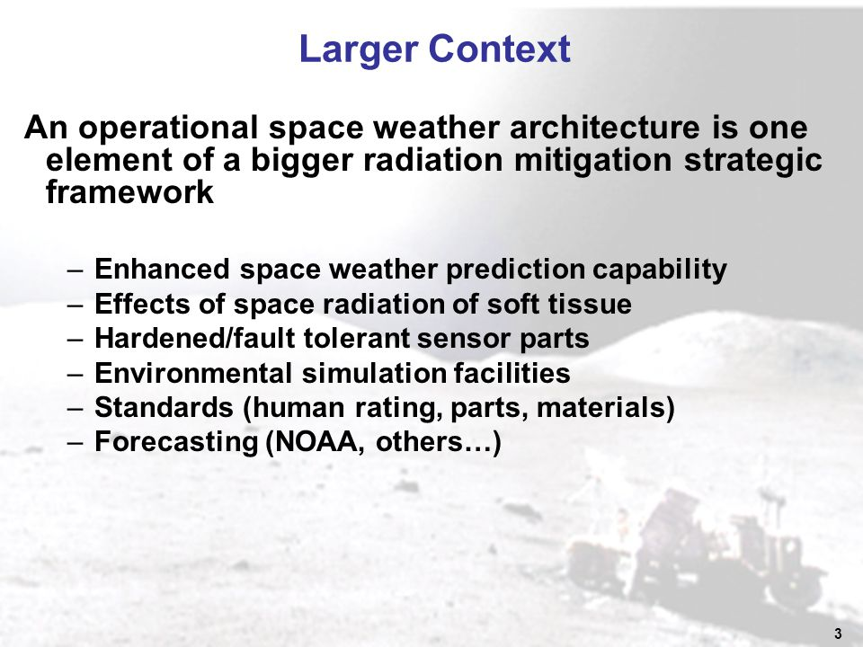 3 Larger Context An operational space weather architecture is one element of a bigger radiation mitigation strategic framework –Enhanced space weather prediction capability –Effects of space radiation of soft tissue –Hardened/fault tolerant sensor parts –Environmental simulation facilities –Standards (human rating, parts, materials) –Forecasting (NOAA, others…)