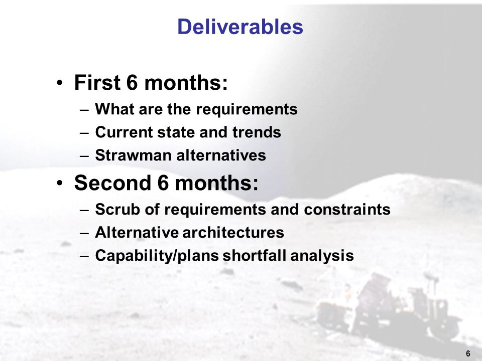 6 Deliverables First 6 months: –What are the requirements –Current state and trends –Strawman alternatives Second 6 months: –Scrub of requirements and constraints –Alternative architectures –Capability/plans shortfall analysis